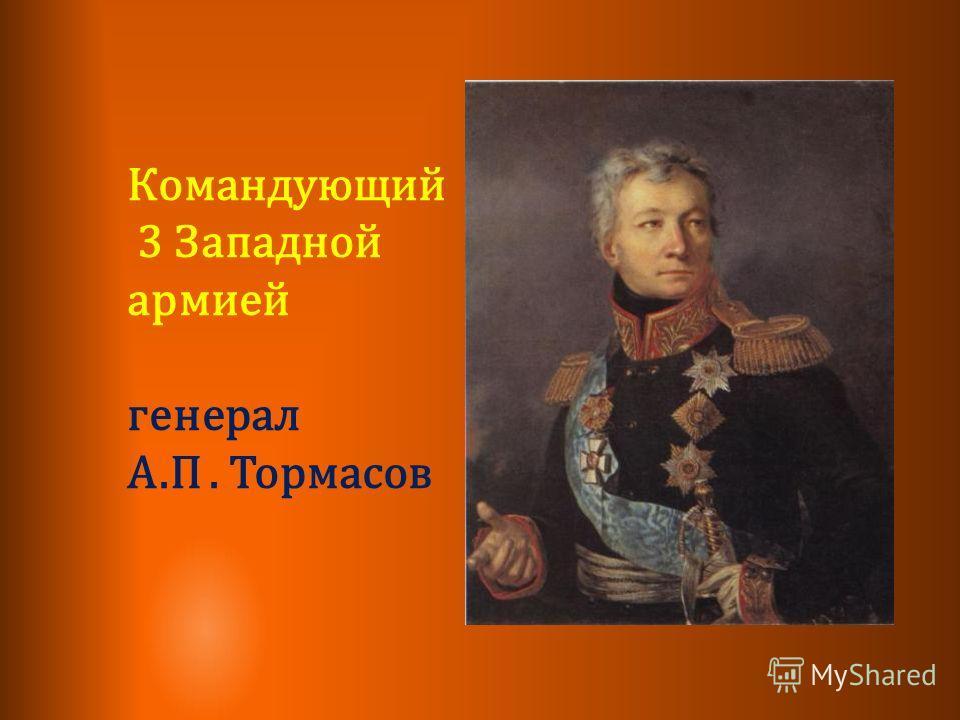 Командующий 3 Западной армией генерал А.П. Тормасов