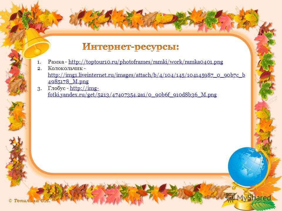 © Топилина С.Н. 1. Рамка - http://toptour10.ru/photoframes/ramki/work/ramka0401.pnghttp://toptour10.ru/photoframes/ramki/work/ramka0401. png 2. Колокольчик - http://img1.liveinternet.ru/images/attach/b/4/104/145/104145987_0_90b7c_b 4985178_M.png http