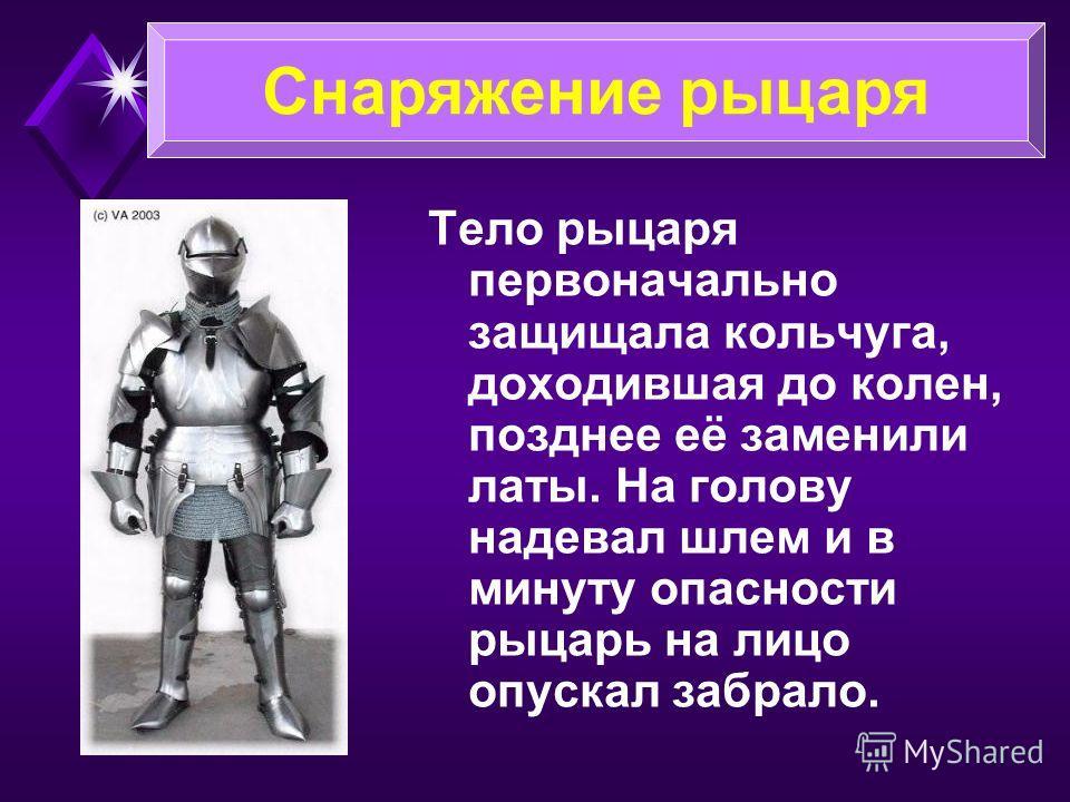 Тело рыцаря первоначально защищала кольчуга, доходившая до колен, позднее её заменили латы. На голову надевал шлем и в минуту опасности рыцарь на лицо опускал забрало. Снаряжение рыцаря