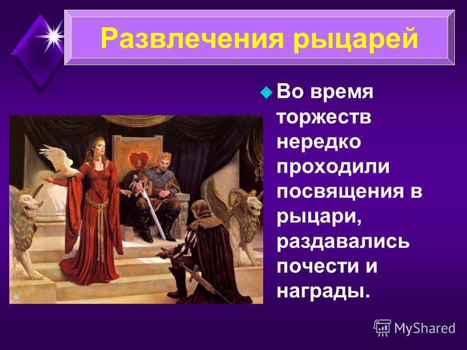 u Во время торжеств нередко проходили посвящения в рыцари, раздавались почести и награды. Развлечения рыцарей