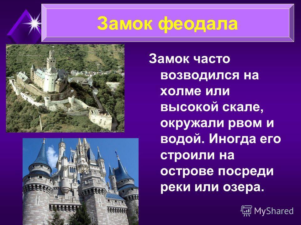 Замок часто возводился на холме или высокой скале, окружали рвом и водой. Иногда его строили на острове посреди реки или озера. Замок феодала
