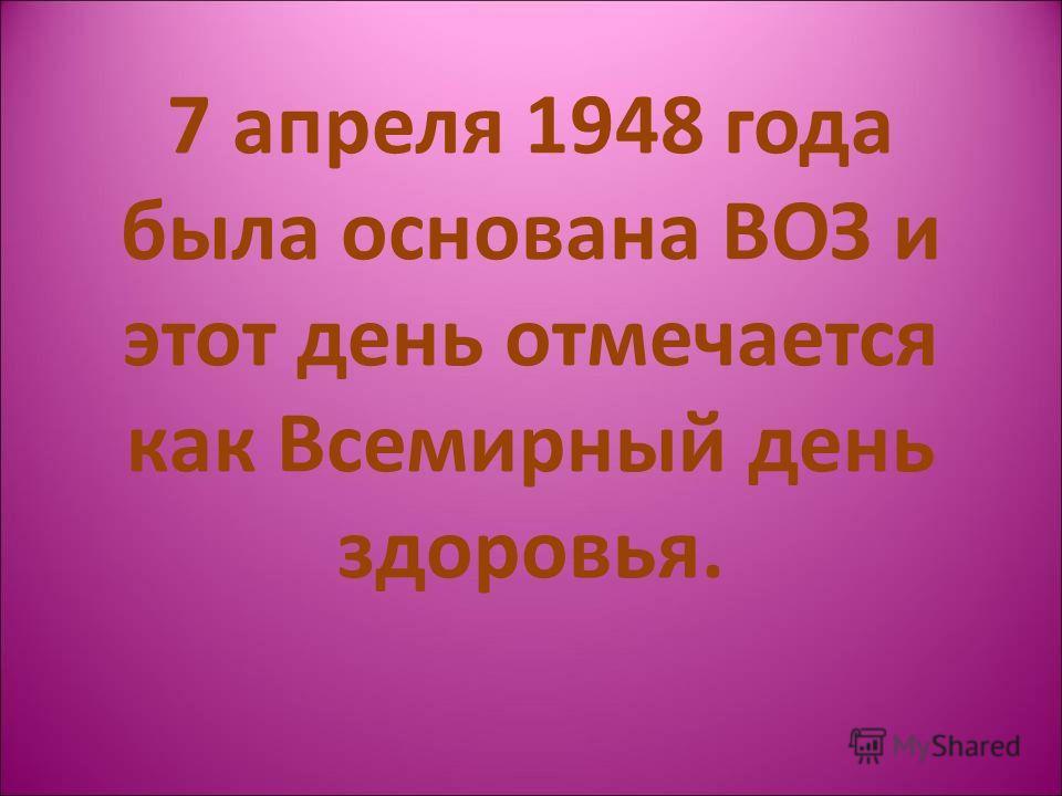 7 апреля 1948 года была основана ВОЗ и этот день отмечается как Всемирный день здоровья.