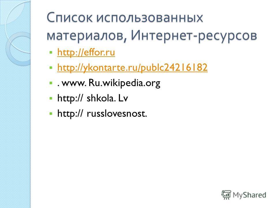 Список использованных материалов, Интернет - ресурсов http://effor.ru http://effor.ru http://ykontarte.ru/publc24216182 http://ykontarte.ru/publc24216182. www. Ru.wikipedia.org http:// shkola. Lv http:// russlovesnost.
