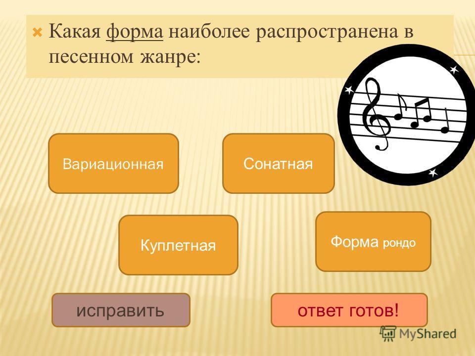 Какая форма наиболее распространена в песенном жанре: Куплетная Вариационная Сонатная Форма рондо исправить ответ готов!