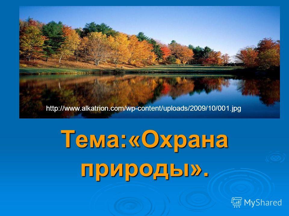 Тема : Тема:«Охрана природы». http://www.alkatrion.com/wp-content/uploads/2009/10/001.jpg
