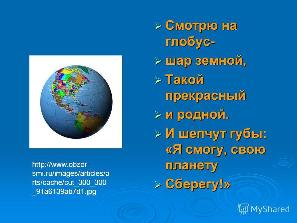 Смотрю на глобус- Смотрю на глобус- шар земной, шар земной, Такой прекрасный Такой прекрасный и родной. и родной. И шепчут губы: «Я смогу, свою планету И шепчут губы: «Я смогу, свою планету Сберегу!» Сберегу!» http://www.obzor- smi.ru/images/articles