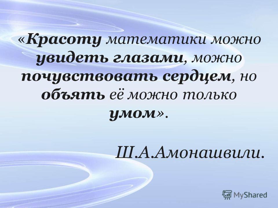 «Красоту математики можно увидеть глазами, можно почувствовать сердцем, но объять её можно только умом». Ш.А.Амонашвили.