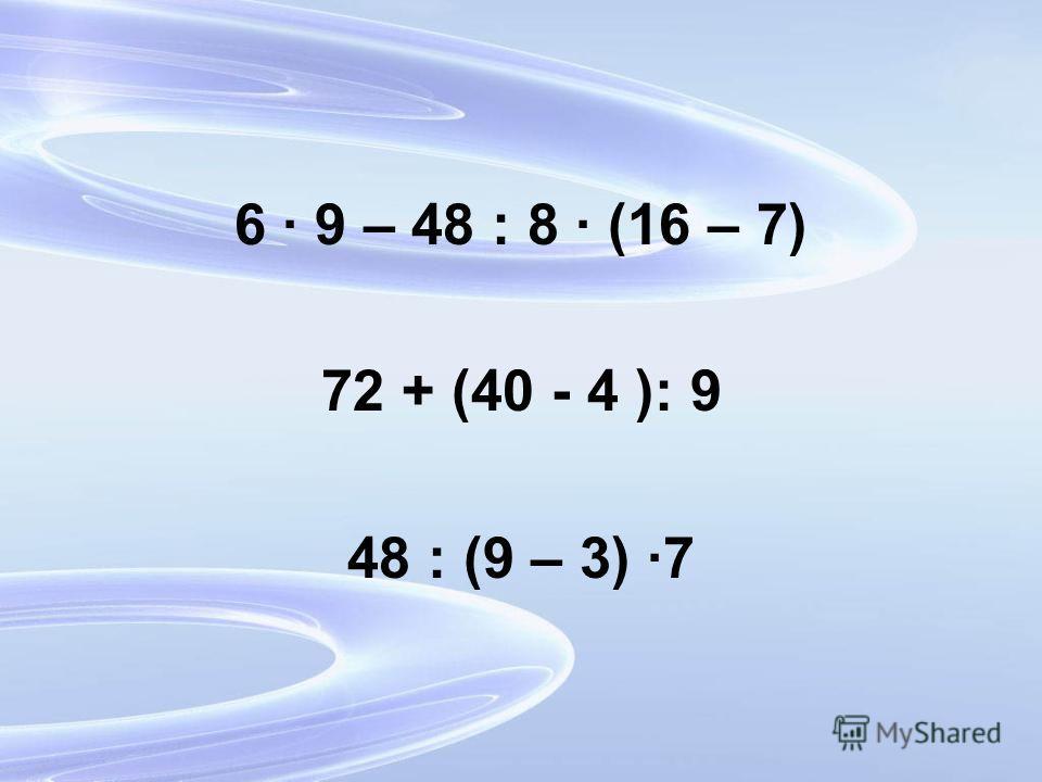 6 9 – 48 : 8 (16 – 7) 72 + (40 - 4 ): 9 48 : (9 – 3) 7