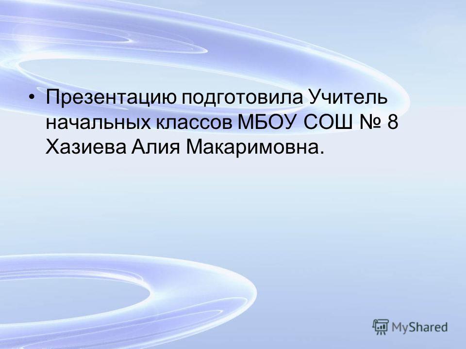 Презентацию подготовила Учитель начальных классов МБОУ СОШ 8 Хазиева Алия Макаримовна.