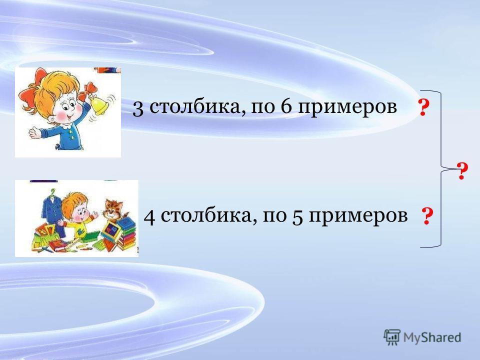3 столбика, по 6 примеров 4 столбика, по 5 примеров ? ? ?