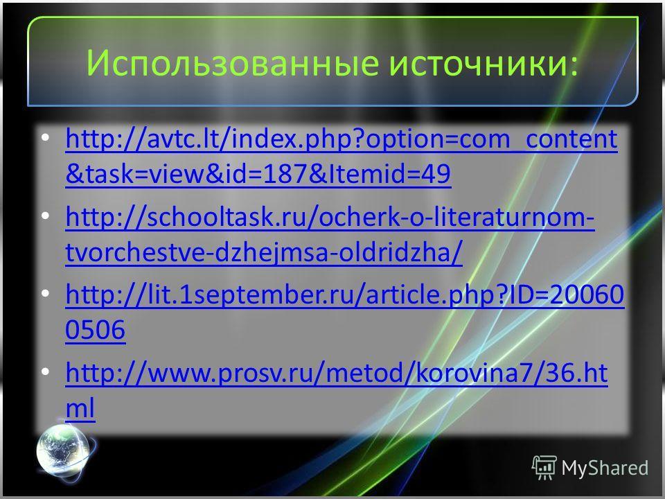Использованные источники: http://avtc.lt/index.php?option=com_content &task=view&id=187&Itemid=49 http://avtc.lt/index.php?option=com_content &task=view&id=187&Itemid=49 http://schooltask.ru/ocherk-o-literaturnom- tvorchestve-dzhejmsa-oldridzha/ http