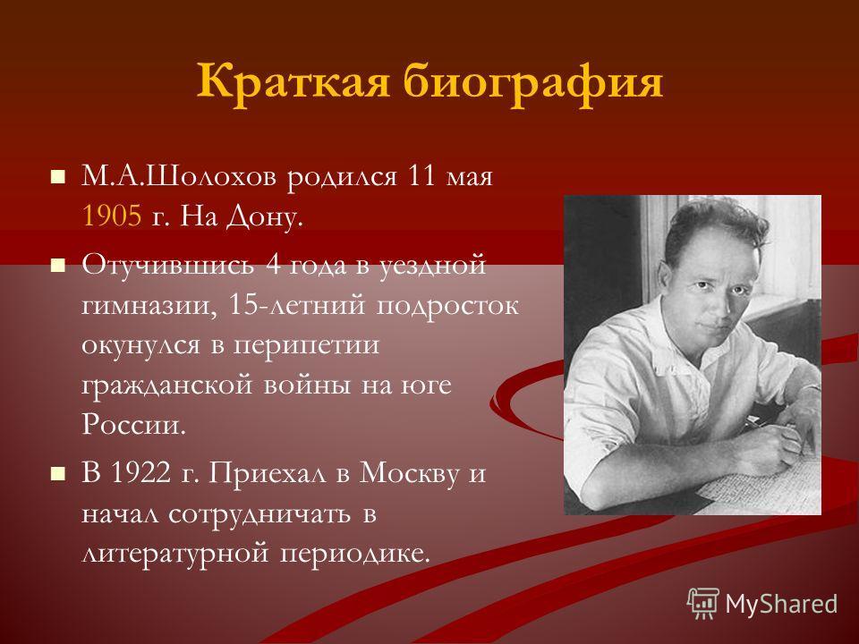 Краткая биография М.А.Шолохов родился 11 мая 1905 г. На Дону. Отучившись 4 года в уездной гимназии, 15-летний подросток окунулся в перипетии гражданской войны на юге России. В 1922 г. Приехал в Москву и начал сотрудничать в литературной периодике.
