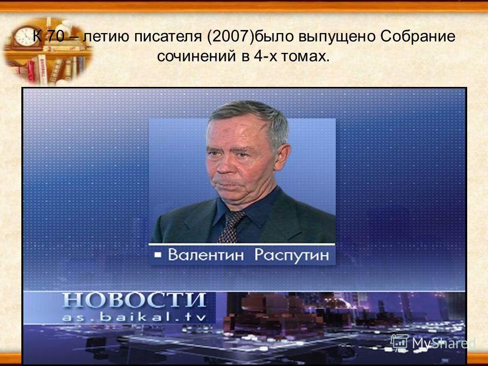 К 70 – летию писателя (2007)было выпущено Собрание сочинений в 4-х томах.