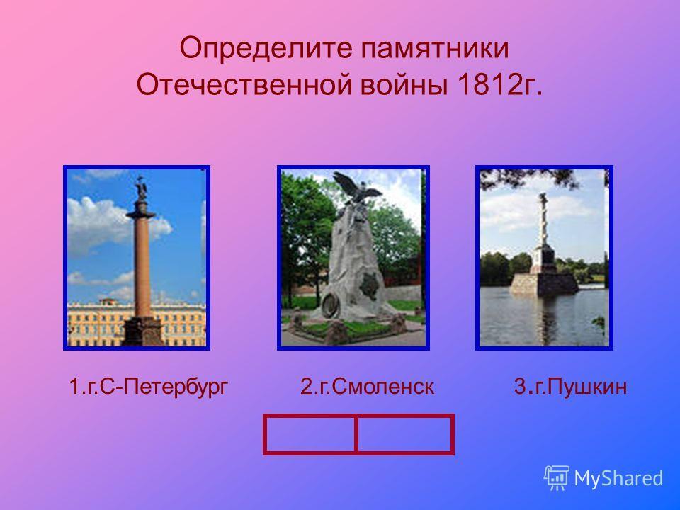 Определите памятники Отечественной войны 1812 г. 1.г.С-Петербург 2.г.Смоленск 3. г.Пушкин