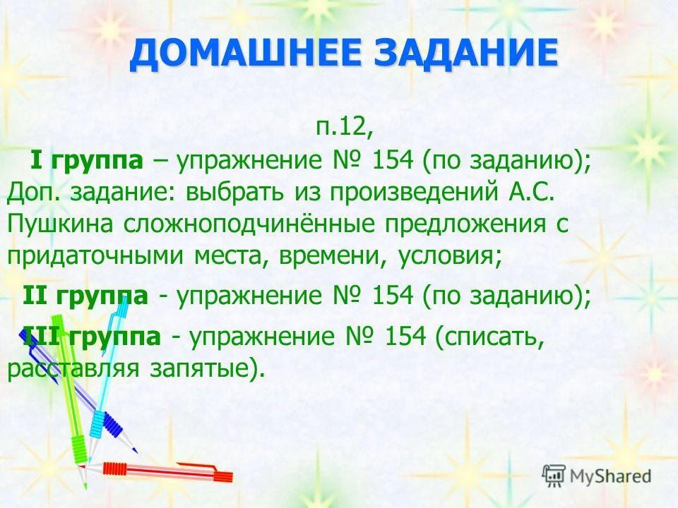 ДОМАШНЕЕ ЗАДАНИЕ п.12, I группа – упражнение 154 (по заданию); Доп. задание: выбрать из произведений А.С. Пушкина сложноподчинённые предложения с придаточными места, времени, условия; II группа - упражнение 154 (по заданию); III группа - упражнение 1