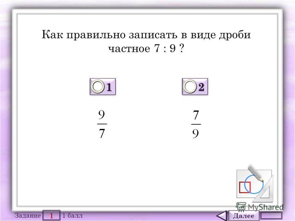 Далее 1 Задание 1 балл 1111 1111 2222 2222 Как правильно записать в виде дроби частное 7 : 9 ?