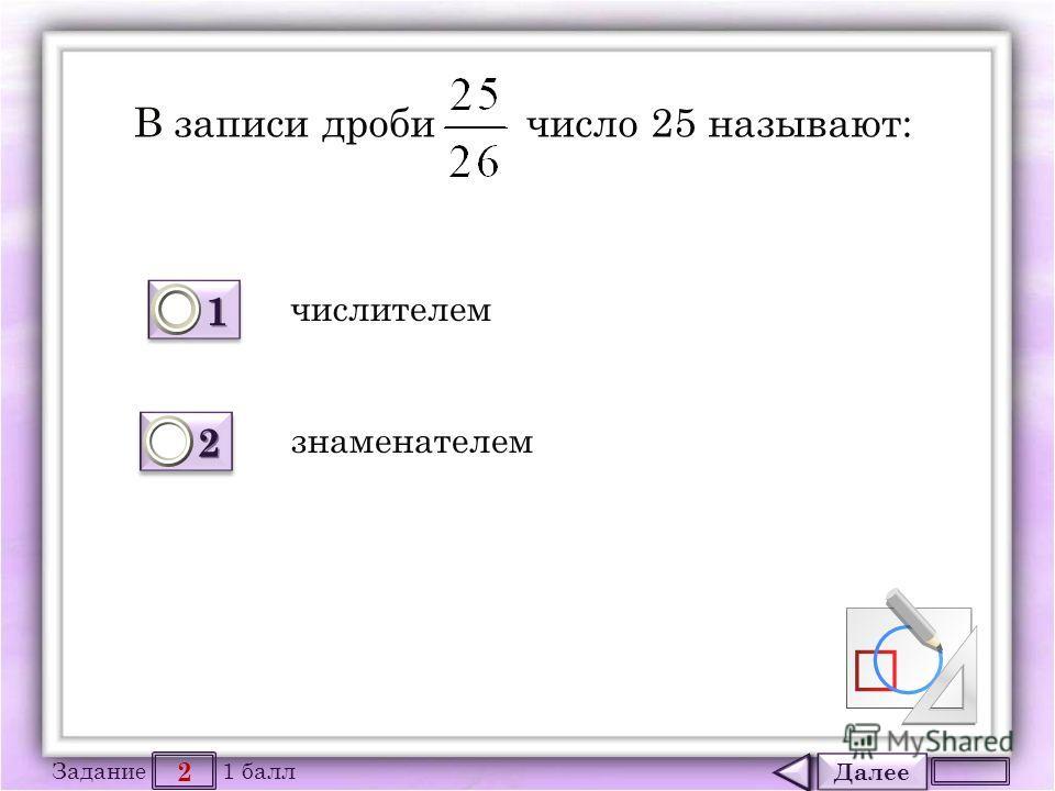 Далее 2 Задание 1 балл 1111 1111 2222 2222 В записи дроби число 25 называют: числителем знаменателем