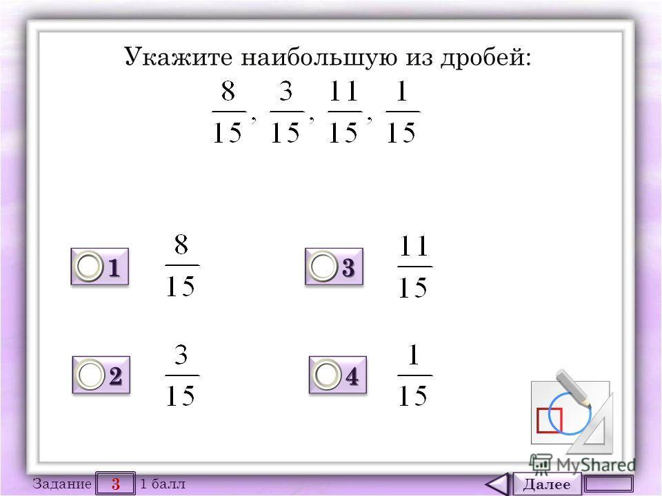 Далее 3 Задание 1 балл 1111 1111 2222 2222 3333 3333 4444 4444 Укажите наибольшую из дробей: