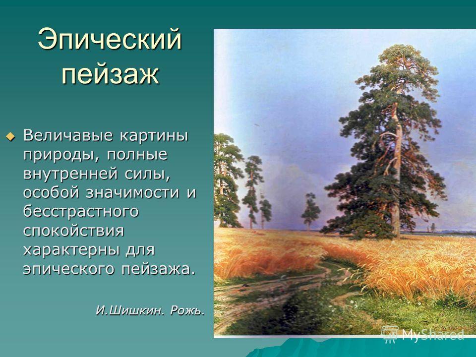 Эпический пейзаж Величавые картины природы, полные внутренней силы, особой значимости и бесстрастного спокойствия характерны для эпического пейзажа. Величавые картины природы, полные внутренней силы, особой значимости и бесстрастного спокойствия хара