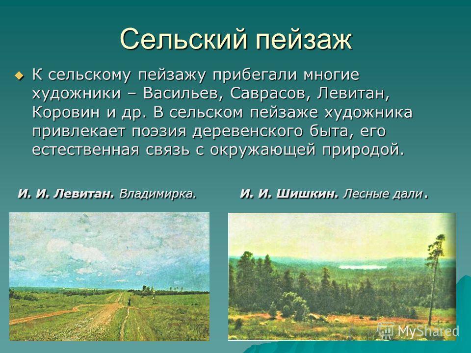 Сельский пейзаж К сельскому пейзажу прибегали многие художники – Васильев, Саврасов, Левитан, Коровин и др. В сельском пейзаже художника привлекает поэзия деревенского быта, его естественная связь с окружающей природой. К сельскому пейзажу прибегали