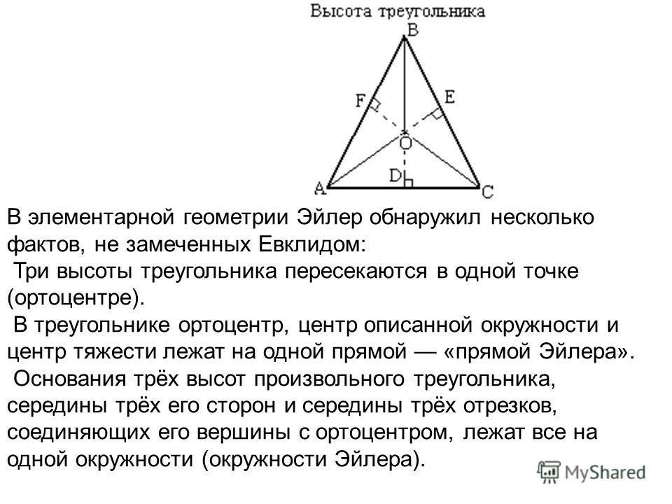 В элементарной геометрии Эйлер обнаружил несколько фактов, не замеченных Евклидом: Три высоты треугольника пересекаются в одной точке (ортоцентре). В треугольнике ортоцентр, центр описанной окружности и центр тяжести лежат на одной прямой «прямой Эйл