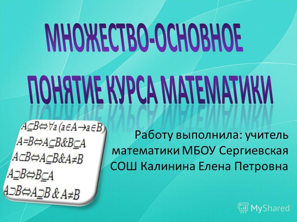 Работу выполнила: учитель математики МБОУ Сергиевская СОШ Калинина Елена Петровна