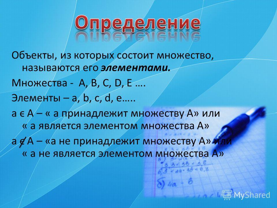 Объекты, из которых состоит множество, называются его элементами. Множества - А, В, С, D, Е …. Элементы – а, b, с, d, e….. а ϵ А – « а принадлежит множеству А» или « а является элементом множества А» а ϵ А – «а не принадлежит множеству А» или « а не