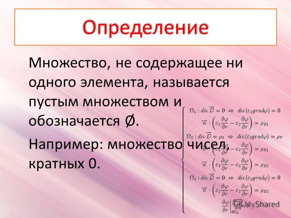 Определение Множество, не содержащее ни одного элемента, называется пустым множеством и обозначается Ø. Например: множество чисел, кратных 0.
