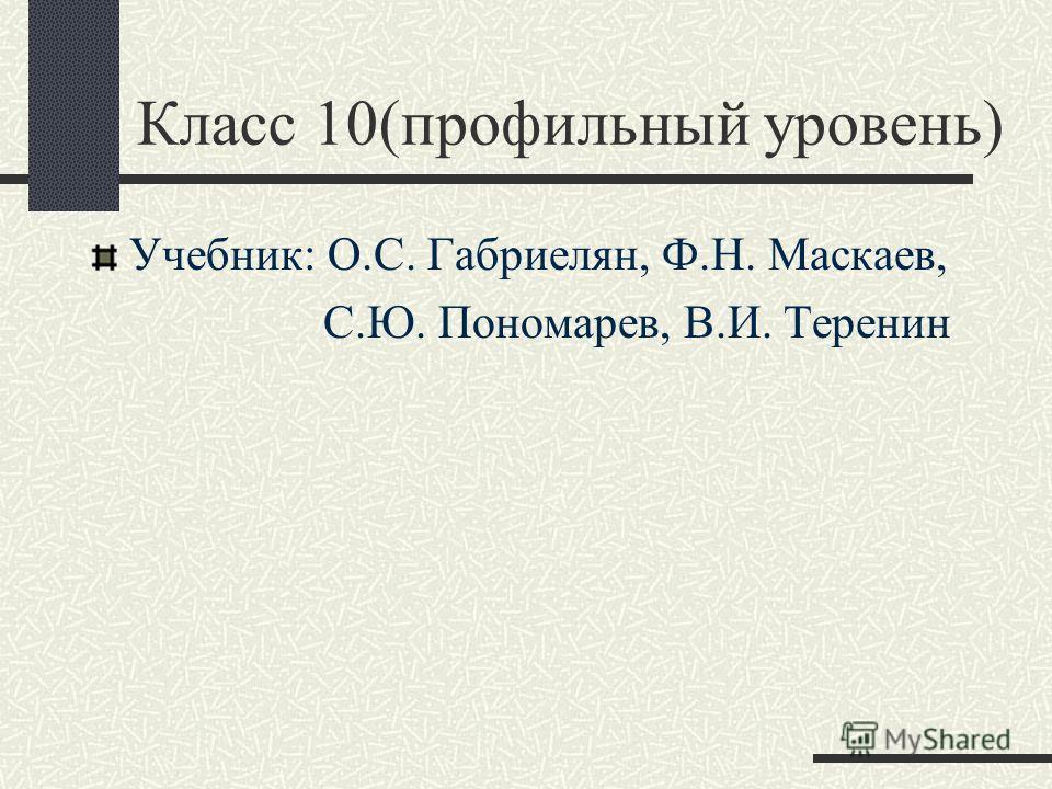 Класс 10(профильный уровень) Учебник: О.С. Габриелян, Ф.Н. Маскаев, С.Ю. Пономарев, В.И. Теренин