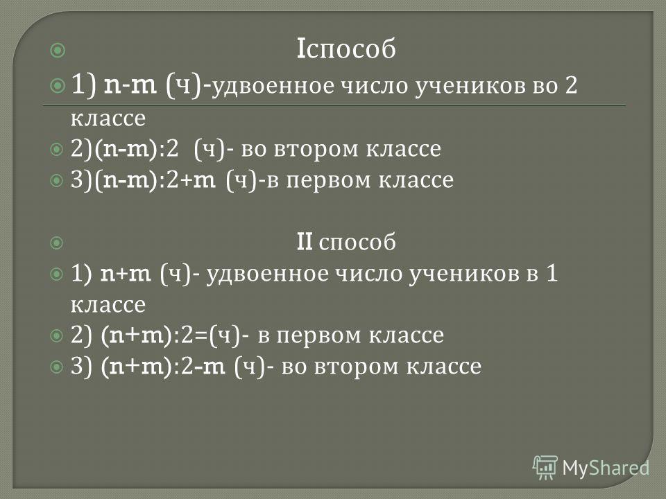 I способ 1) n-m ( ч )- удвоенное число учеников во 2 классе 2)(n-m):2 ( ч )- во втором классе 3)(n-m):2+m ( ч )- в первом классе II способ 1) n+m ( ч )- удвоенное число учеников в 1 классе 2) (n+m):2=( ч )- в первом классе 3) (n+m):2-m ( ч )- во втор