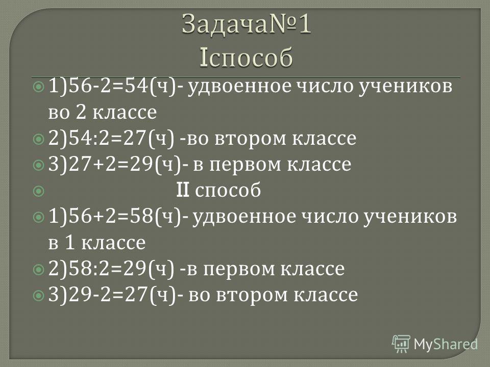 1)56-2=54( ч )- удвоенное число учеников во 2 классе 2)54:2=27( ч ) - во втором классе 3)27+2=29( ч )- в первом классе II способ 1)56+2=58( ч )- удвоенное число учеников в 1 классе 2)58:2=29( ч ) - в первом классе 3)29-2=27( ч )- во втором классе