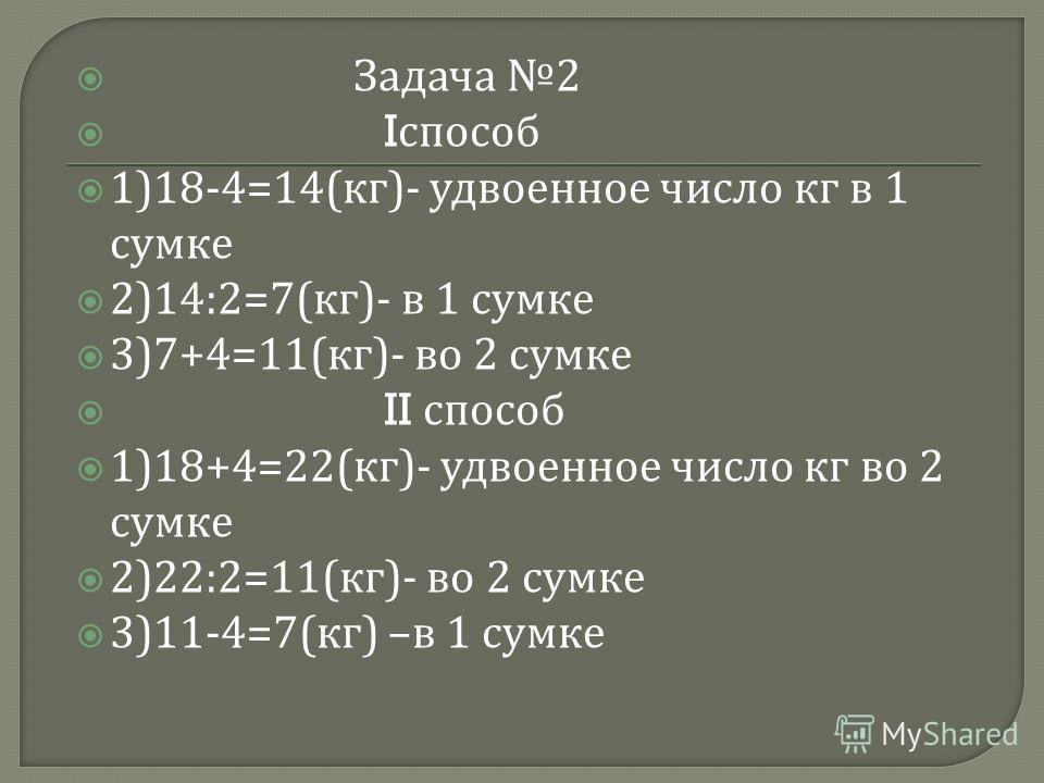 Задача 2 I способ 1)18-4=14( кг )- удвоенное число кг в 1 сумке 2)14:2=7( кг )- в 1 сумке 3)7+4=11( кг )- во 2 сумке II способ 1)18+4=22( кг )- удвоенное число кг во 2 сумке 2)22:2=11( кг )- во 2 сумке 3)11-4=7( кг ) – в 1 сумке
