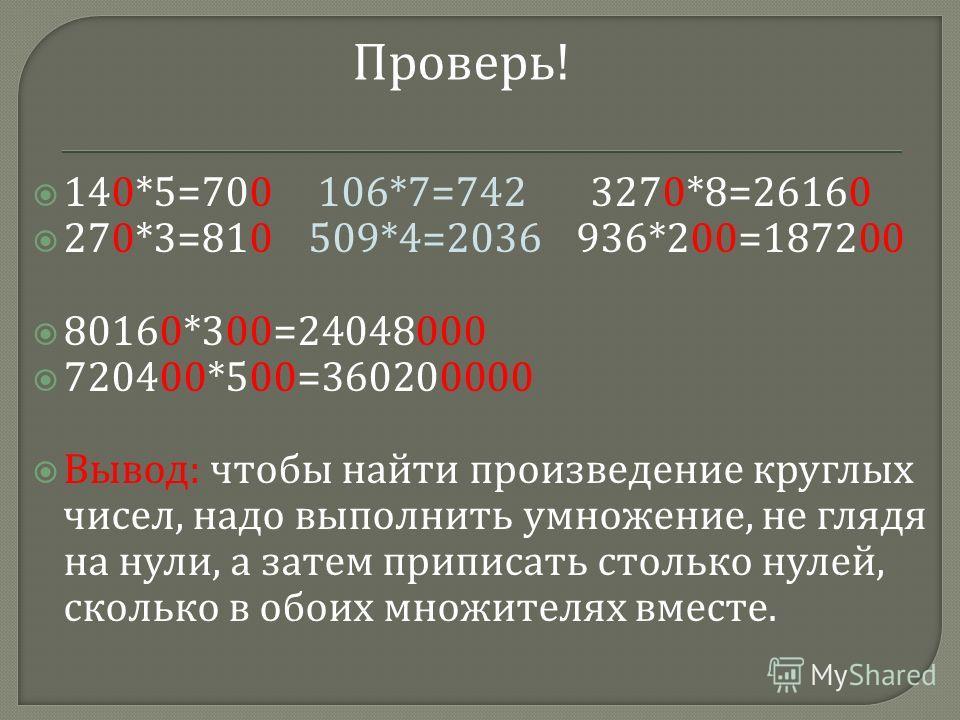 140*5=700 106*7=742 3270*8=26160 270*3=810 509*4=2036 936*200=187200 80160*300=24048000 720400*500=360200000 Вывод : чтобы найти произведение круглых чисел, надо выполнить умножение, не глядя на нули, а затем приписать столько нулей, сколько в обоих