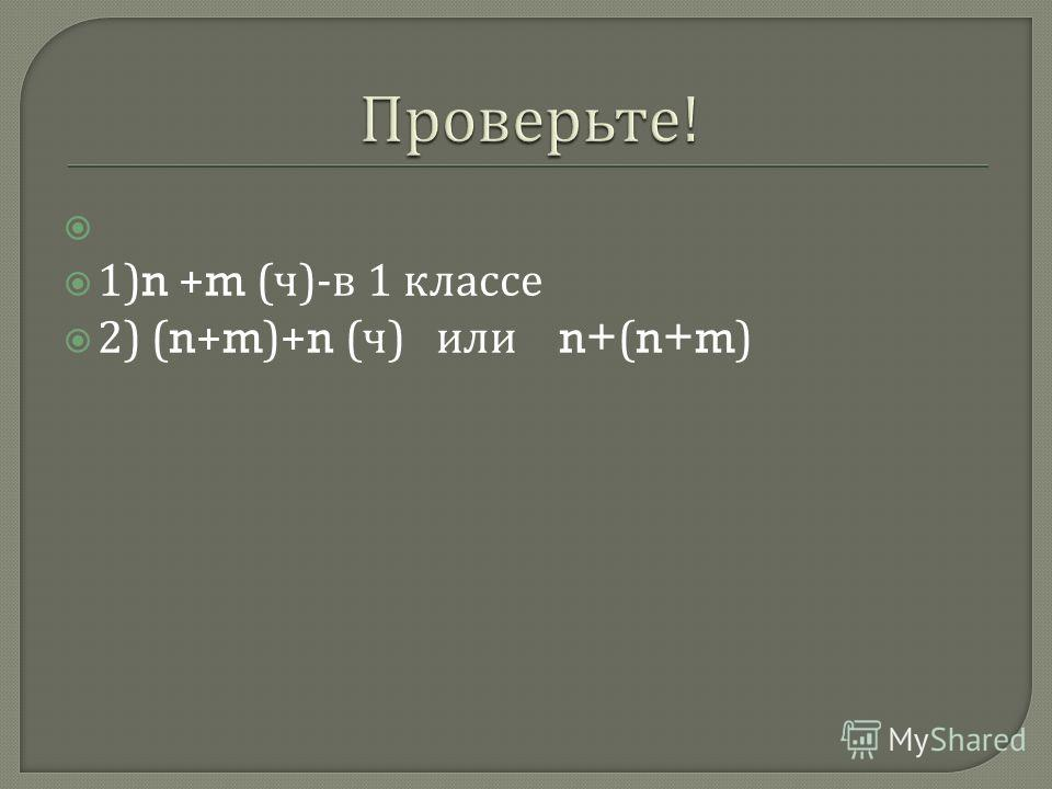 1)n +m ( ч )- в 1 классе 2) (n+m)+n ( ч ) или n+(n+m)