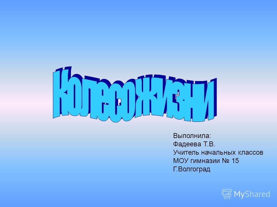 Выполнила: Фадеева Т.В. Учитель начальных классов МОУ гимназии 15 Г.Волгоград