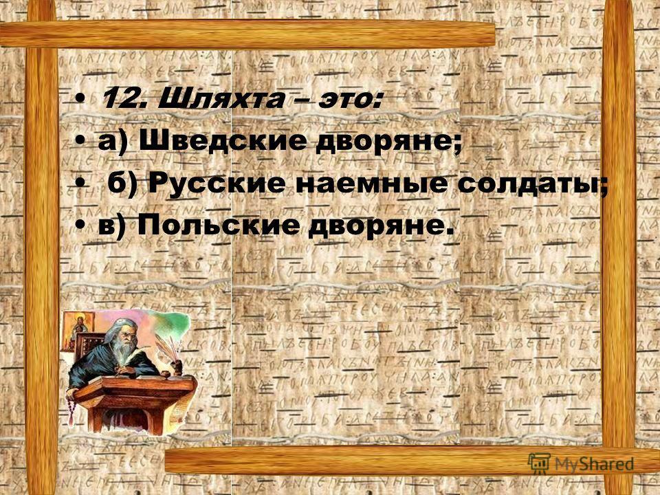 12. Шляхта – это: а) Шведские дворяне; б) Русские наемные солдаты; в) Польские дворяне.