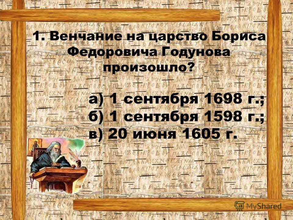 1. Венчание на царство Бориса Федоровича Годунова произошло? а) 1 сентября 1698 г.; б) 1 сентября 1598 г.; в) 20 июня 1605 г.