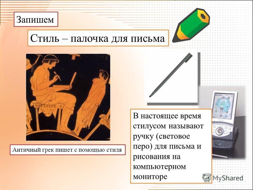 Запишем Стиль – палочка для письма Античный грек пишет с помощью стиля В настоящее время стилусом называют ручку (световое перо) для письма и рисования на компьютерном мониторе