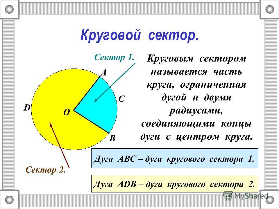 Круговой сектор. Круговым сектором называется часть круга, ограниченная дугой и двумя радиусами, соединяющими концы дуги с центром круга. О А В Сектор 1. Сектор 2. С Дуга АВС – дуга кругового сектора 1. D Дуга АDВ – дуга кругового сектора 2.
