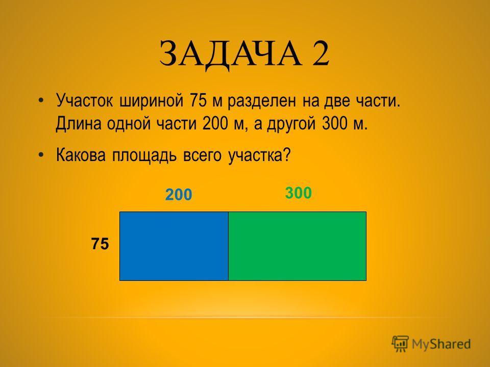ЗАДАЧА 2 Участок шириной 75 м разделен на две части. Длина одной части 200 м, а другой 300 м. Какова площадь всего участка? 200 75 300