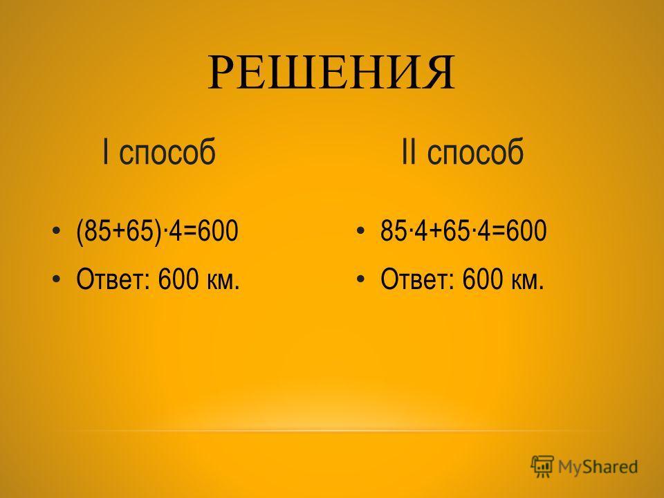 854+654=600 Ответ: 600 км. (85+65)4=600 Ответ: 600 км. РЕШЕНИЯ I способII способ