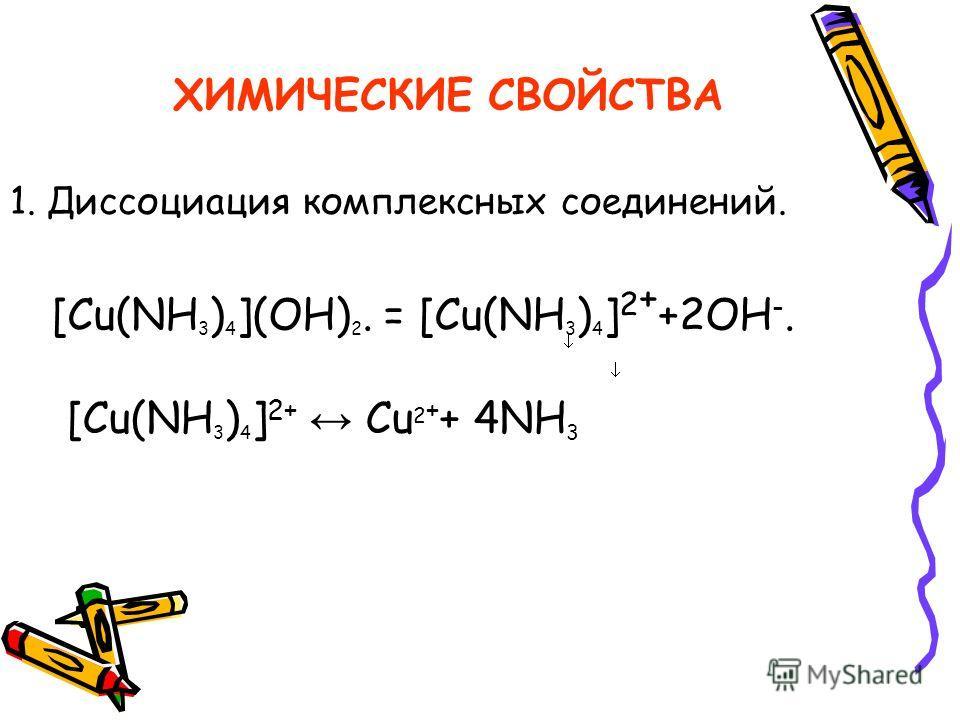 ХИМИЧЕСКИЕ СВОЙСТВА 1. Диссоциация комплексных соединений. [Cu(NH 3 ) 4 ](OH) 2. = [Cu(NH 3 ) 4 ] 2 + +2ОН -. [Cu(NH 3 ) 4 ] 2+ Cu 2 + + 4NH 3