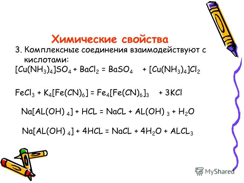 Химические свойства 3. Комплексные соединения взаимодействуют с кислотами: [Cu(NH 3 ) 4 ]SO 4 + BaCl 2 = BaSO 4 + [Cu(NH 3 ) 4 ]Cl 2 FeCl 3 + K 4 [Fe(CN) 6 ] = Fe 4 [Fe(CN) 6 ] 3 + 3KCl Na[AL(OH) 4 ] + HCL = NaCL + AL(OH) 3 + H 2 O Na[AL(OH) 4 ] + 4H
