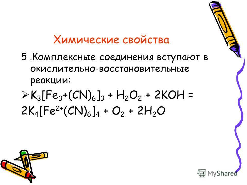 Химические свойства 5. Комплексные соединения вступают в окислительно-восстановительные реакции: K 3 [Fe 3 +(CN) 6 ] 3 + H 2 O 2 + 2KOH = 2K 4 [Fe 2+ (CN) 6 ] 4 + O 2 + 2H 2 O
