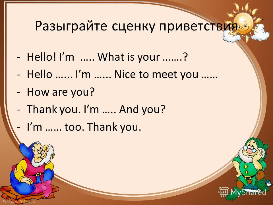 FokinaLida.75@mail.ru Разыграйте сценку приветствия -Hello! Im ….. What is your …….? -Hello …... Im …... Nice to meet you …… -How are you? -Thank you. Im ….. And you? -Im …… too. Thank you.