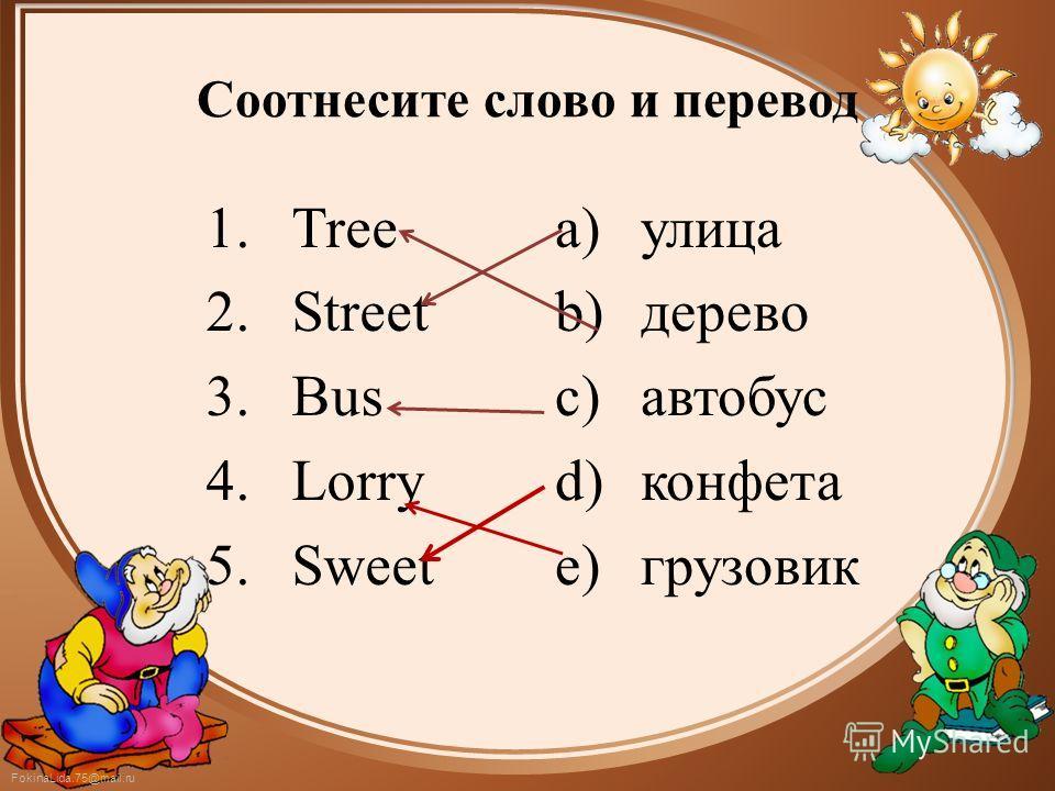 FokinaLida.75@mail.ru Соотнесите слово и перевод 1. Tree 2. Street 3. Bus 4. Lorry 5. Sweet a)улица b)дерево c)автобус d)конфета e)грузовик