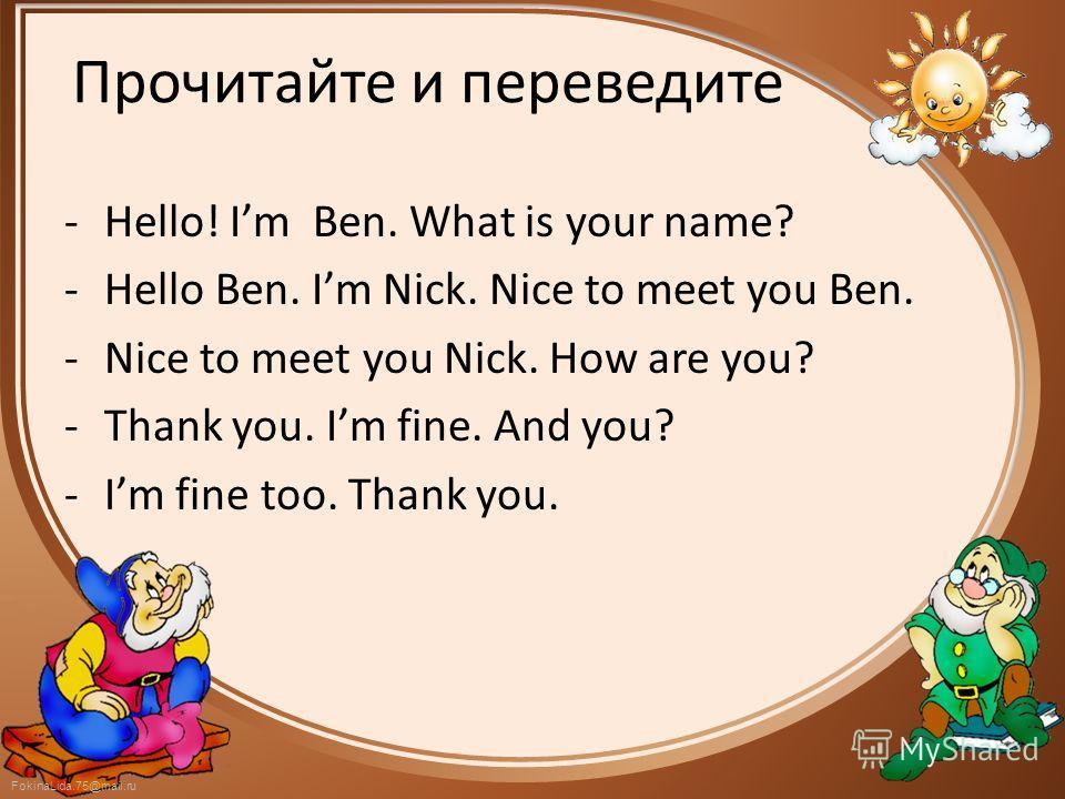 FokinaLida.75@mail.ru Прочитайте и переведите -Hello! Im Ben. What is your name? -Hello Ben. Im Nick. Nice to meet you Ben. -Nice to meet you Nick. How are you? -Thank you. Im fine. And you? -Im fine too. Thank you.