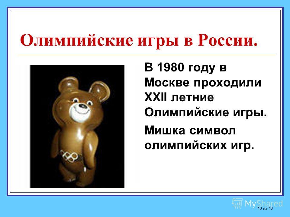 Олимпийские игры в России. В 1980 году в Москве проходили ХХII летние Олимпийские игры. Мишка символ олимпийских игр. 13 из 18