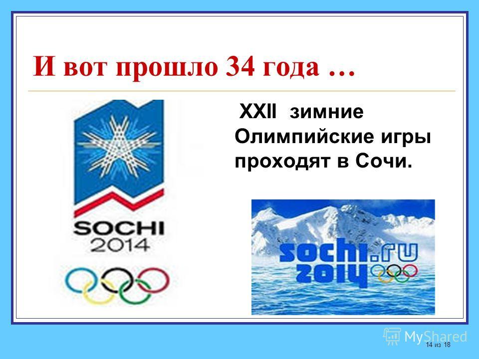 И вот прошло 34 года … ХХII зимние Олимпийские игры проходят в Сочи. 14 из 18