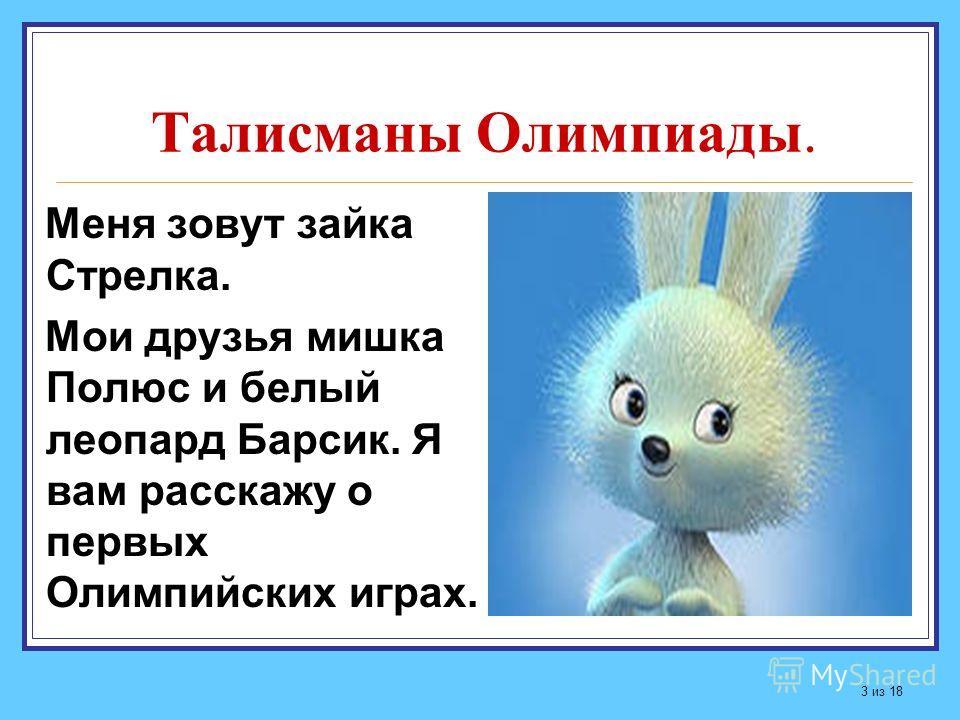 Талисманы Олимпиады. Меня зовут зайка Стрелка. Мои друзья мишка Полюс и белый леопард Барсик. Я вам расскажу о первых Олимпийских играх. 3 из 18